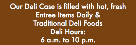 Our Deli Case is filled with hot, fresh Entree Items Daily & Traditional Deli Foods Deli Hours: 6 a.m. to 10 p.m.
